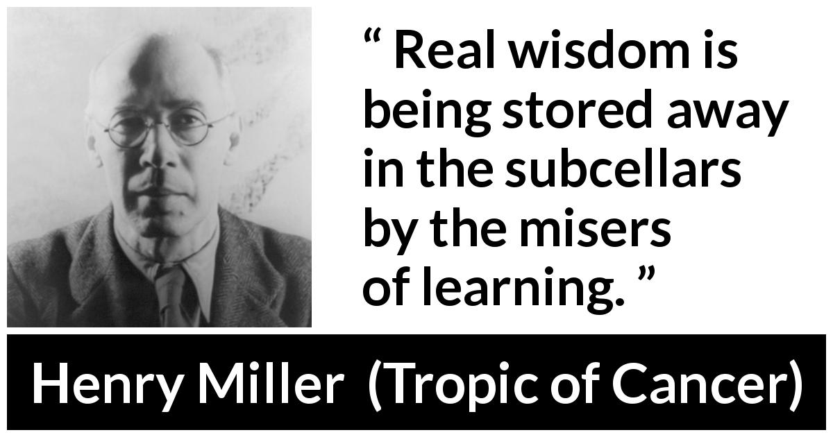 "Henry Miller about wisdom (""Tropic of Cancer"", 1934) - Real wisdom is being stored away in the subcellars by the misers of learning."