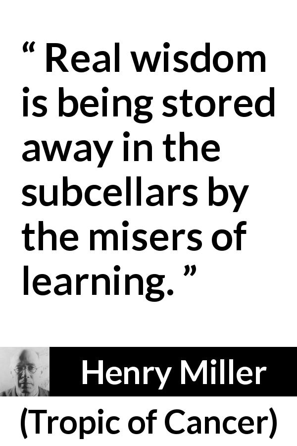 Henry Miller - Tropic of Cancer - Real wisdom is being stored away in the subcellars by the misers of learning.