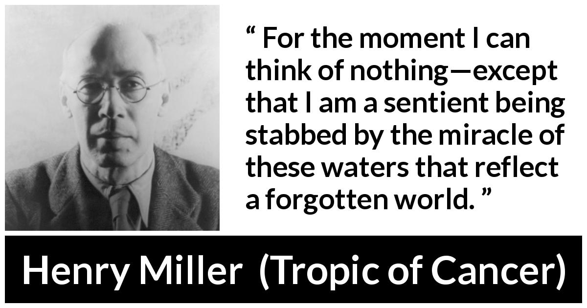 Henry Miller quote about world from Tropic of Cancer (1934) - For the moment I can think of nothing—except that I am a sentient being stabbed by the miracle of these waters that reflect a forgotten world.