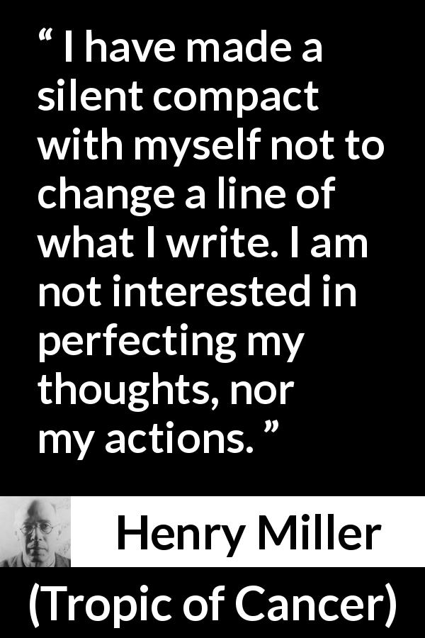 "Henry Miller about writing (""Tropic of Cancer"", 1934) - I have made a silent compact with myself not to change a line of what I write. I am not interested in perfecting my thoughts, nor my actions."