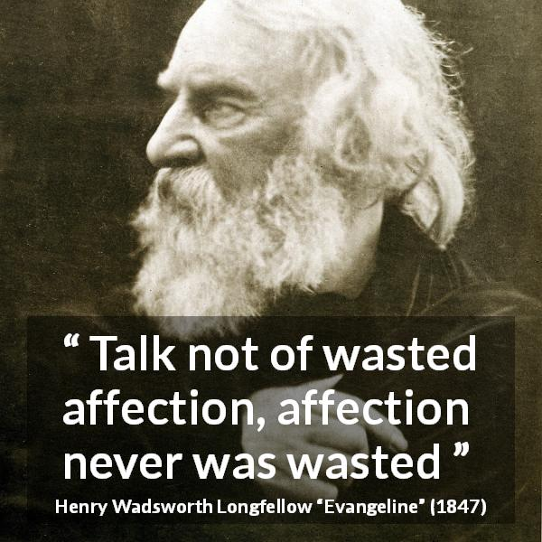 "Henry Wadsworth Longfellow about affection (""Evangeline"", 1847) - Talk not of wasted affection, affection never was wasted"
