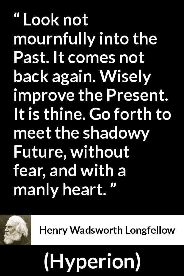 "Henry Wadsworth Longfellow about past (""Hyperion"", 1839) - Look not mournfully into the Past. It comes not back again. Wisely improve the Present. It is thine. Go forth to meet the shadowy Future, without fear, and with a manly heart."
