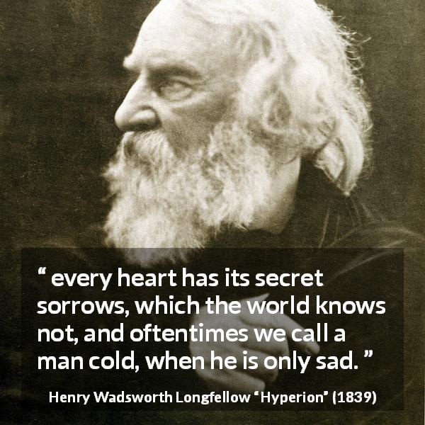"Henry Wadsworth Longfellow about sadness (""Hyperion"", 1839) - every heart has its secret sorrows, which the world knows not, and oftentimes we call a man cold, when he is only sad."