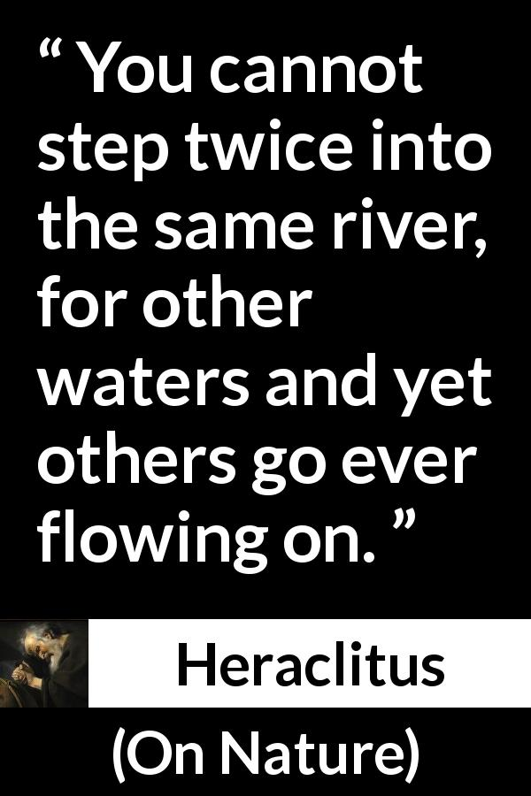 Heraclitus quote about change from On Nature (c. 535 – c. 475 BCE) - You cannot step twice into the same river, for other waters and yet others go ever flowing on.