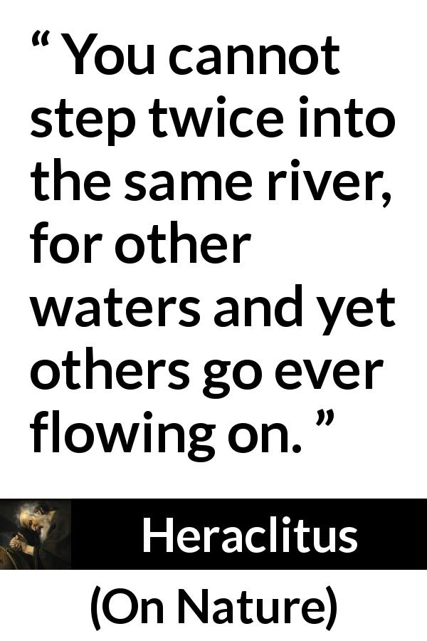 Heraclitus - On Nature - You cannot step twice into the same river, for other waters and yet others go ever flowing on.