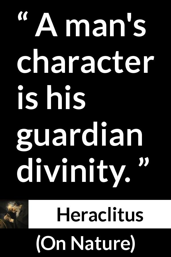 Heraclitus quote about character from On Nature (c. 535 – c. 475 BCE) - A man's character is his guardian divinity.