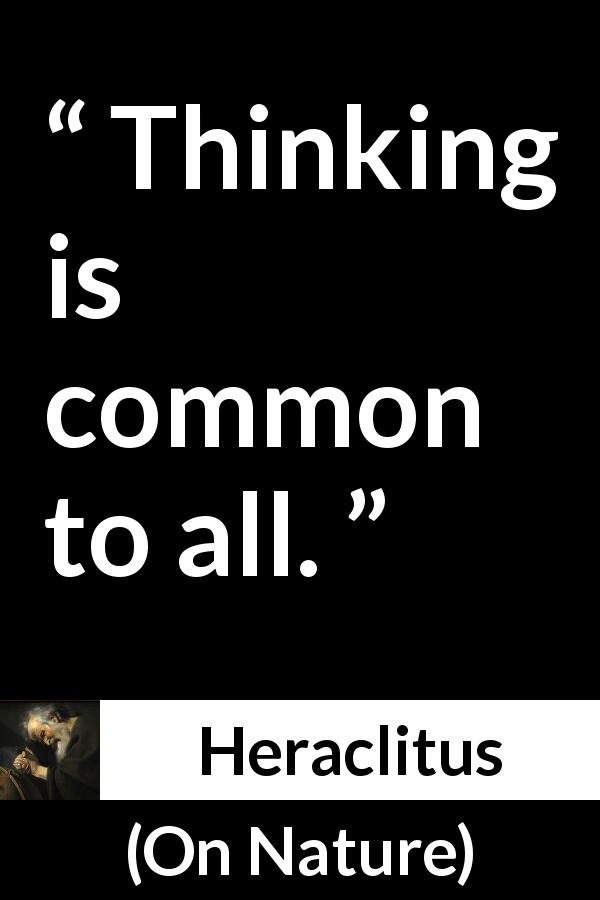 Heraclitus quote about common from On Nature (c. 535 – c. 475 BCE) - Thinking is common to all.