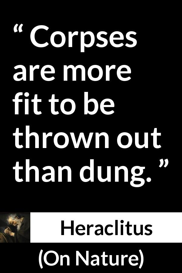 "Heraclitus about corpses (""On Nature"", c. 535 – c. 475 BCE) - Corpses are more fit to be thrown out than dung."