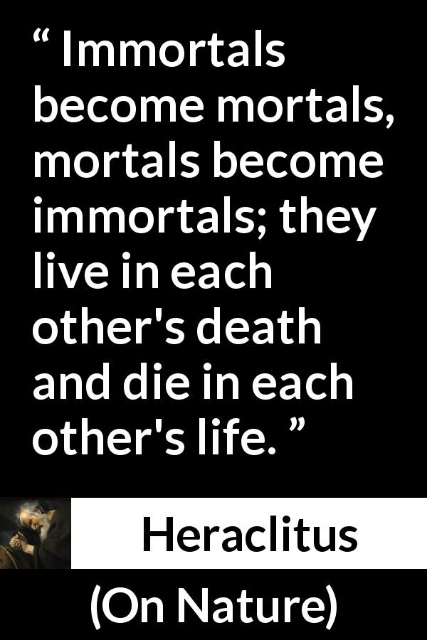 "Heraclitus about death (""On Nature"", c. 535 – c. 475 BCE) - Immortals become mortals, mortals become immortals; they live in each other's death and die in each other's life."
