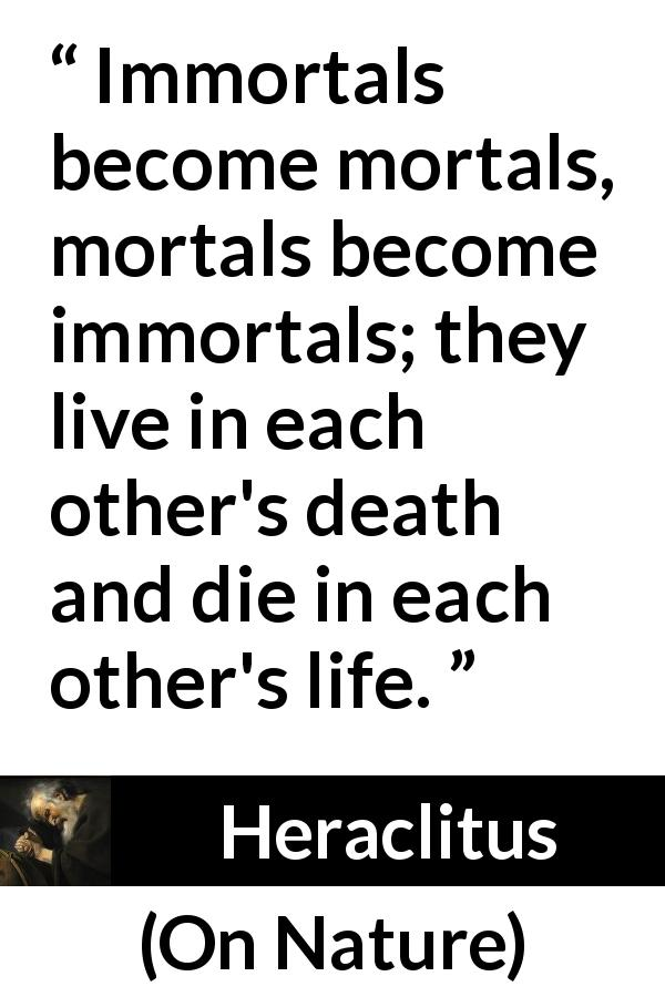 Heraclitus quote about death from On Nature (c. 535 – c. 475 BCE) - Immortals become mortals, mortals become immortals; they live in each other's death and die in each other's life.