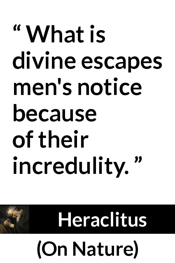 Heraclitus quote about divinity from On Nature (c. 535 – c. 475 BCE) - What is divine escapes men's notice because of their incredulity.