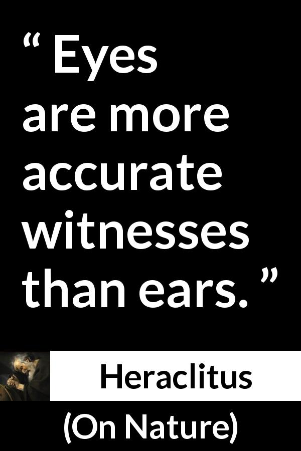 Heraclitus - On Nature - Eyes are more accurate witnesses than ears.
