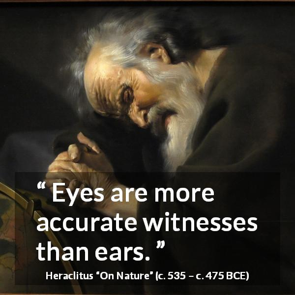 "Heraclitus about eyes (""On Nature"", c. 535 – c. 475 BCE) - Eyes are more accurate witnesses than ears."