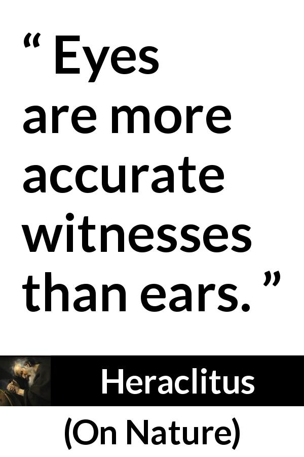 Heraclitus quote about eyes from On Nature (c. 535 – c. 475 BCE) - Eyes are more accurate witnesses than ears.