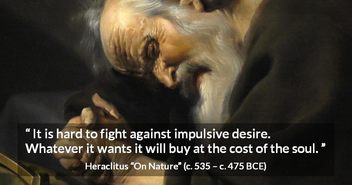 "Heraclitus about fight (""On Nature"", c. 535 – c. 475 BCE) - It is hard to fight against impulsive desire. Whatever it wants it will buy at the cost of the soul."
