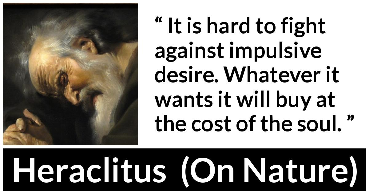 Heraclitus - On Nature - It is hard to fight against impulsive desire. Whatever it wants it will buy at the cost of the soul.