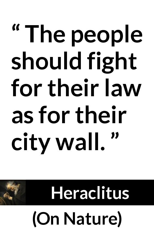 "Heraclitus about fight (""On Nature"", c. 535 – c. 475 BCE) - The people should fight for their law as for their city wall."