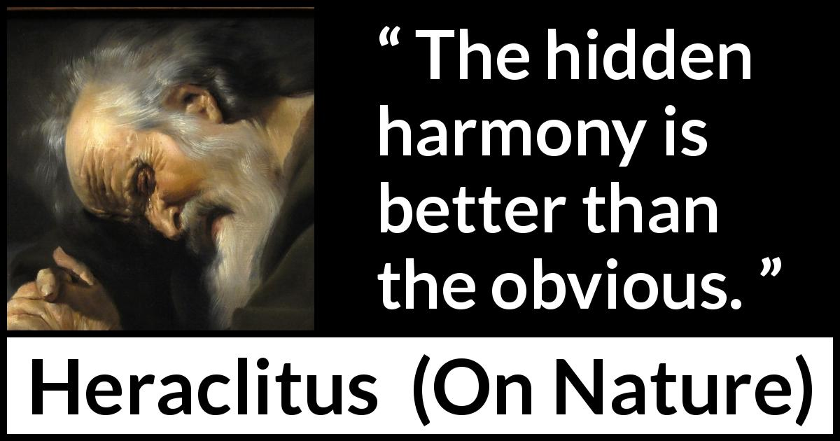 Heraclitus - On Nature - The hidden harmony is better than the obvious.