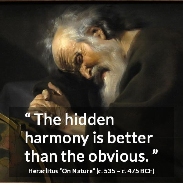 Heraclitus quote about harmony from On Nature (c. 535 – c. 475 BCE) - The hidden harmony is better than the obvious.