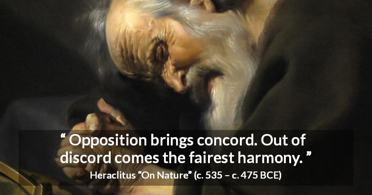 Heraclitus quote about harmony from On Nature - Opposition brings concord. Out of discord comes the fairest harmony.