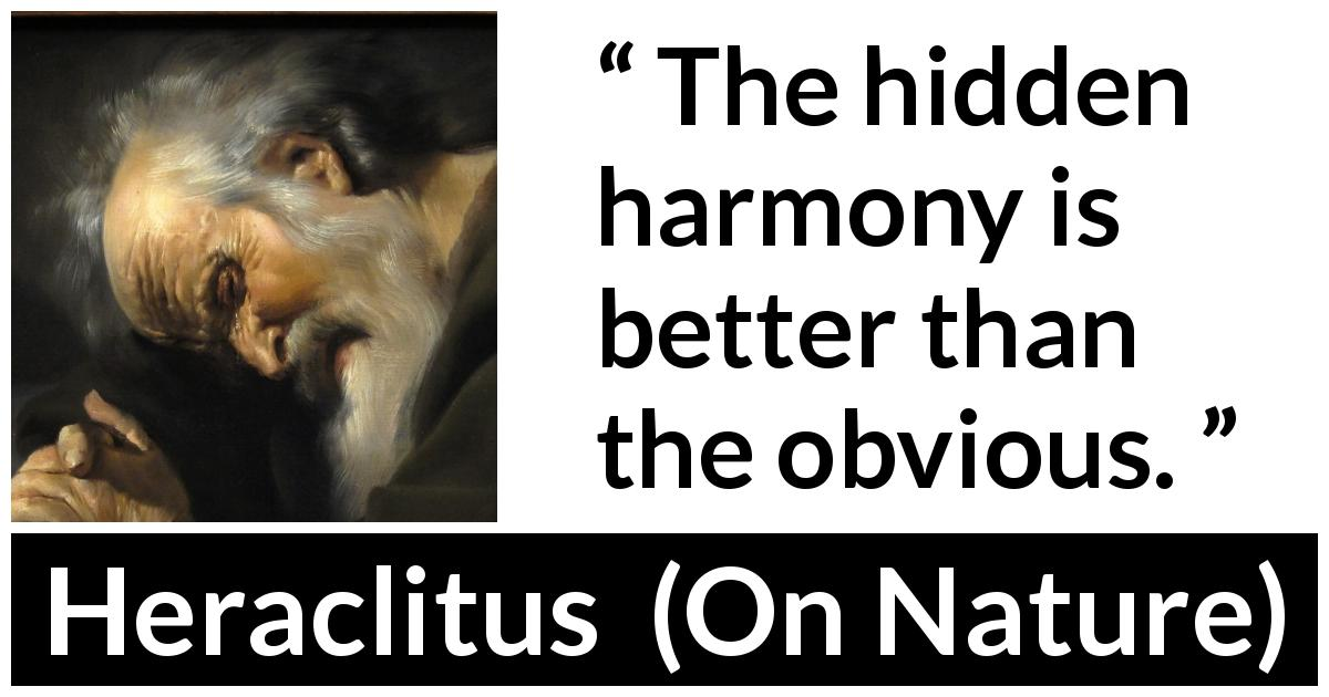 "Heraclitus about harmony (""On Nature"", c. 535 – c. 475 BCE) - The hidden harmony is better than the obvious."