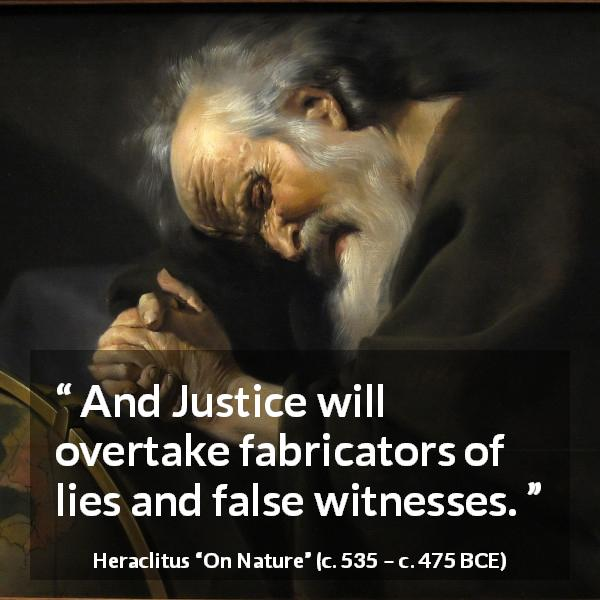 "Heraclitus about justice (""On Nature"", c. 535 – c. 475 BCE) - And Justice will overtake fabricators of lies and false witnesses."