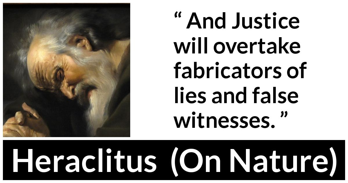 Heraclitus - On Nature - And Justice will overtake fabricators of lies and false witnesses.