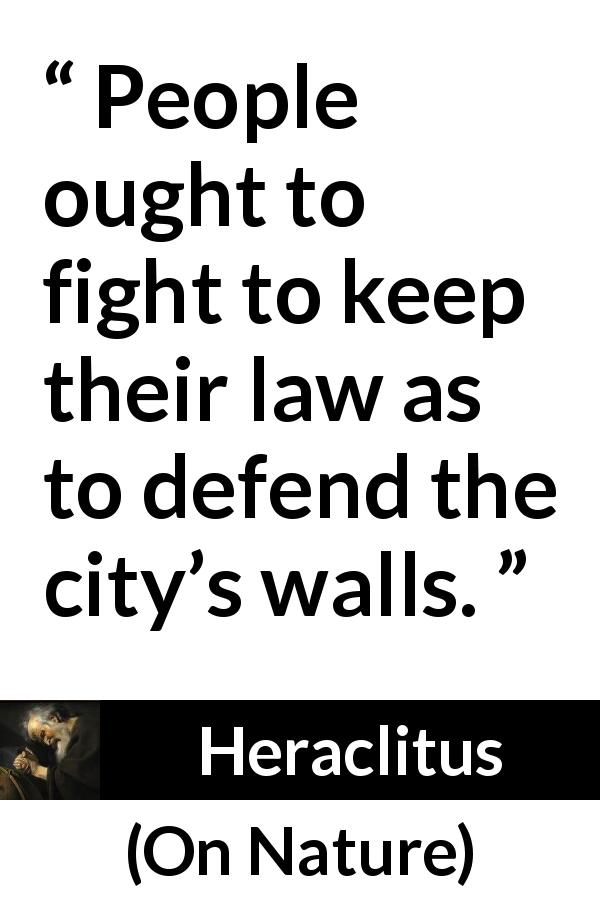Heraclitus quote about law from On Nature (c. 535 – c. 475 BCE) - People ought to fight to keep their law as to defend the city's walls.