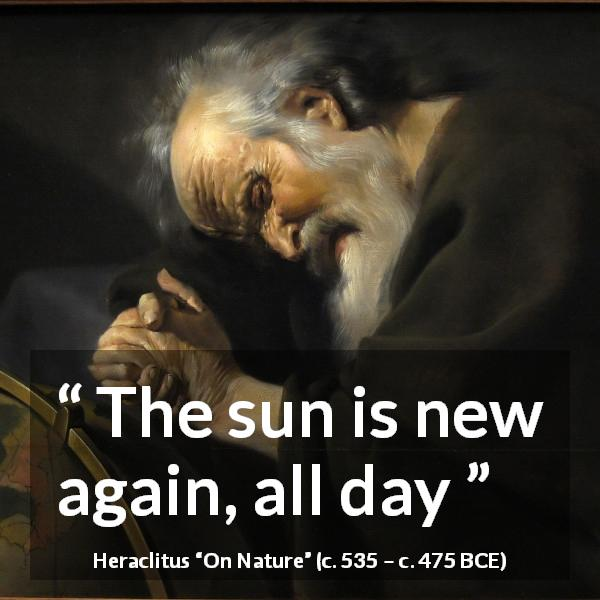 "Heraclitus about morning (""On Nature"", c. 535 – c. 475 BCE) - The sun is new again, all day"