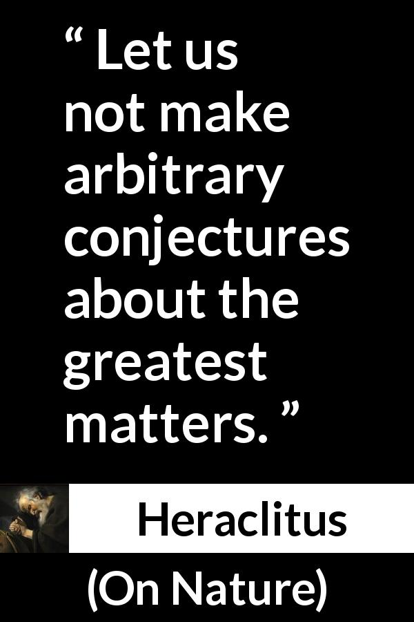 Heraclitus - On Nature - Let us not make arbitrary conjectures about the greatest matters.