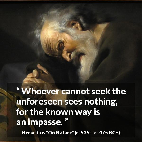 Heraclitus quote about seeking from On Nature (c. 535 – c. 475 BCE) - Whoever cannot seek the unforeseen sees nothing, for the known way is an impasse.