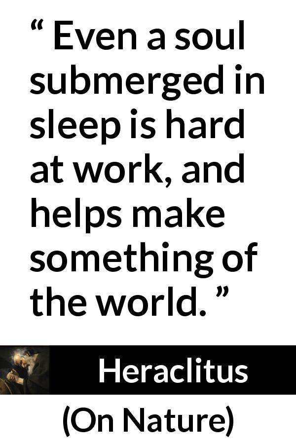"Heraclitus about sleep (""On Nature"", c. 535 – c. 475 BCE) - Even a soul submerged in sleep is hard at work, and helps make something of the world."