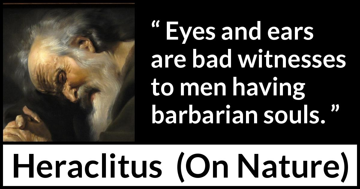Heraclitus - On Nature - Eyes and ears are bad witnesses to men having barbarian souls.