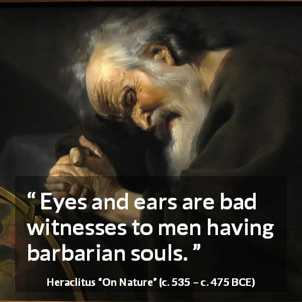 Heraclitus quote about soul from On Nature (c. 535 – c. 475 BCE) - Eyes and ears are bad witnesses to men having barbarian souls.