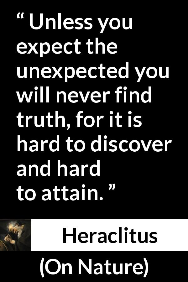 "Heraclitus about truth (""On Nature"", c. 535 – c. 475 BCE) - Unless you expect the unexpected you will never find truth, for it is hard to discover and hard to attain."