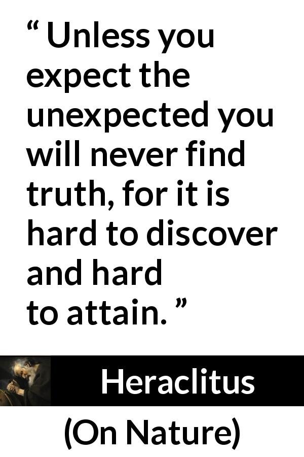 Heraclitus - On Nature - Unless you expect the unexpected you will never find truth, for it is hard to discover and hard to attain.