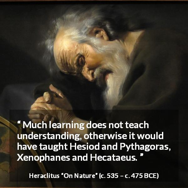 Heraclitus quote about understanding from On Nature (c. 535 – c. 475 BCE) - Much learning does not teach understanding, otherwise it would have taught Hesiod and Pythagoras, Xenophanes and Hecataeus.