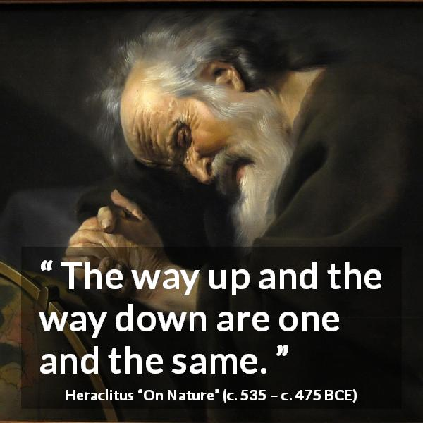Heraclitus quote about way from On Nature (c. 535 – c. 475 BCE) - The way up and the way down are one and the same.
