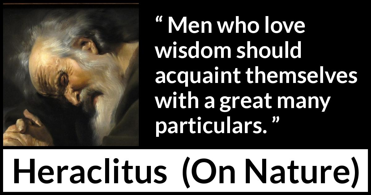 Heraclitus - On Nature - Men who love wisdom should acquaint themselves with a great many particulars.