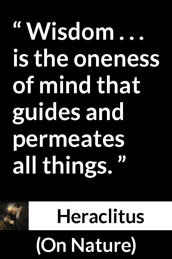 "Heraclitus about wisdom (""On Nature"", c. 535 – c. 475 BCE) - Wisdom . . . is the oneness of mind that guides and permeates all things."