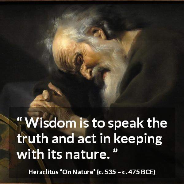 Heraclitus quote about wisdom from On Nature (c. 535 – c. 475 BCE) - Wisdom is to speak the truth and act in keeping with its nature.