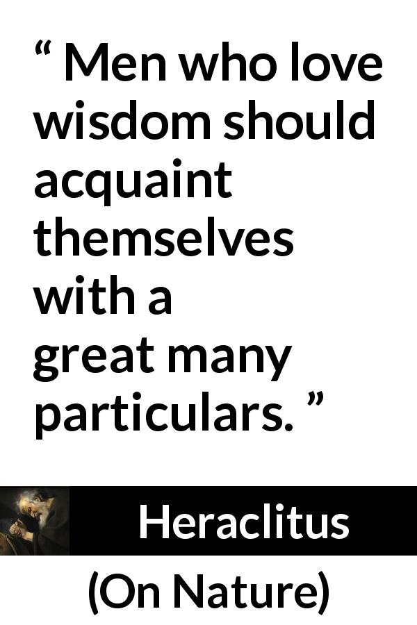 "Heraclitus about wisdom (""On Nature"", c. 535 – c. 475 BCE) - Men who love wisdom should acquaint themselves with a great many particulars."