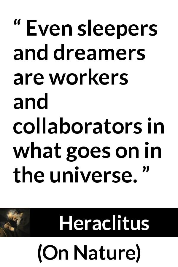 Heraclitus quote about work from On Nature ( c. 535 – c. 475 BCE) - Even sleepers and dreamers are workers and collaborators in what goes on in the universe.