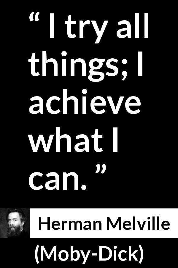 "Herman Melville about ability (""Moby-Dick"", 1851) - I try all things; I achieve what I can."