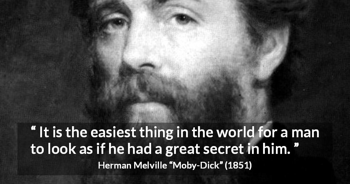 "Herman Melville about appearance (""Moby-Dick"", 1851) - It is the easiest thing in the world for a man to look as if he had a great secret in him."