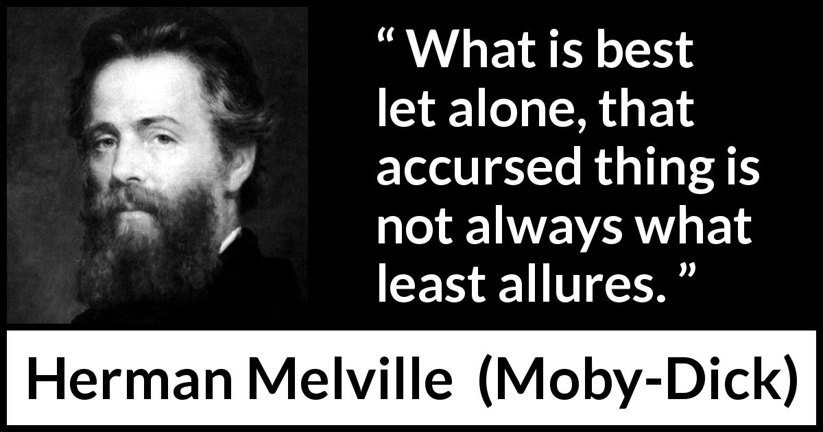 Herman Melville - Moby-Dick - What is best let alone, that accursed thing is not always what least allures.