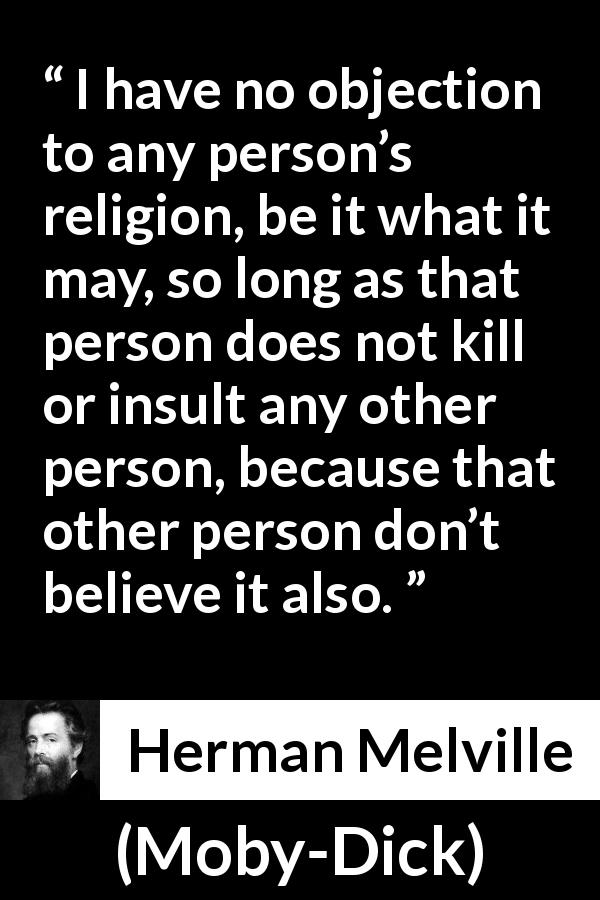 "Herman Melville about belief (""Moby-Dick"", 1851) - I have no objection to any person's religion, be it what it may, so long as that person does not kill or insult any other person, because that other person don't believe it also."