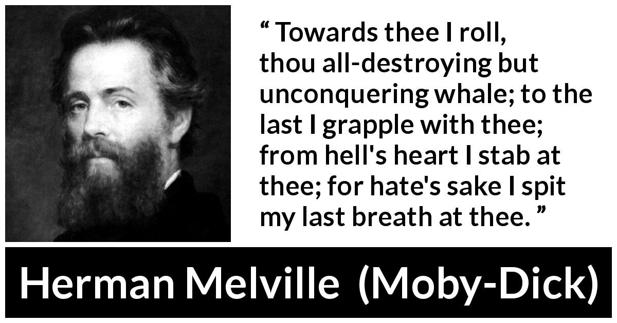"Herman Melville about breath (""Moby-Dick"", 1851) - Towards thee I roll, thou all-destroying but unconquering whale; to the last I grapple with thee; from hell's heart I stab at thee; for hate's sake I spit my last breath at thee."