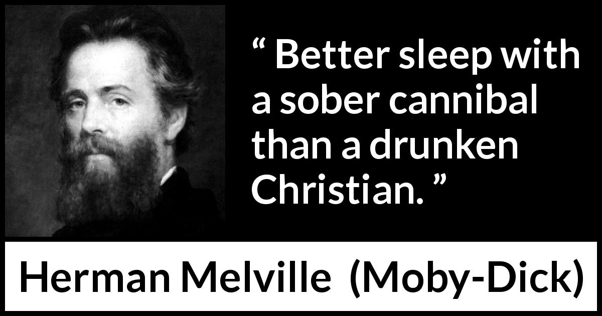 Herman Melville quote about civilization from Moby-Dick (1851) - Better sleep with a sober cannibal than a drunken Christian.