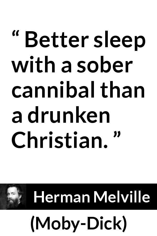 Herman Melville - Moby-Dick - Better sleep with a sober cannibal than a drunken Christian.